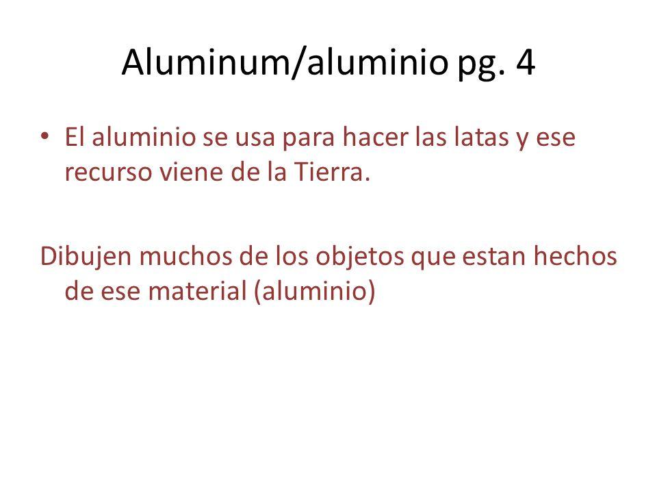 Aluminum/aluminio pg. 4 El aluminio se usa para hacer las latas y ese recurso viene de la Tierra.