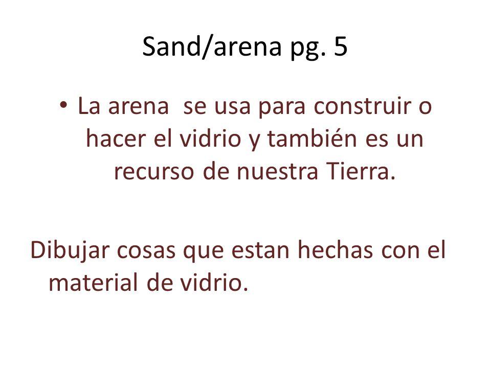 Sand/arena pg. 5 La arena se usa para construir o hacer el vidrio y también es un recurso de nuestra Tierra.