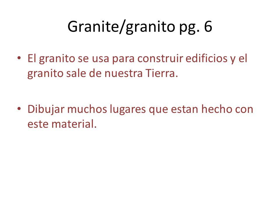 Granite/granito pg. 6 El granito se usa para construir edificios y el granito sale de nuestra Tierra.