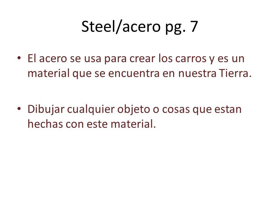 Steel/acero pg. 7 El acero se usa para crear los carros y es un material que se encuentra en nuestra Tierra.