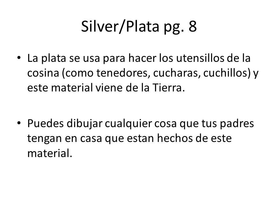 Silver/Plata pg. 8 La plata se usa para hacer los utensillos de la cosina (como tenedores, cucharas, cuchillos) y este material viene de la Tierra.