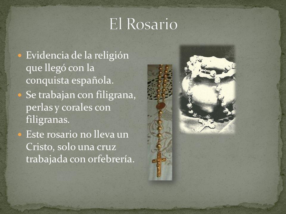 El Rosario Evidencia de la religión que llegó con la conquista española. Se trabajan con filigrana, perlas y corales con filigranas.