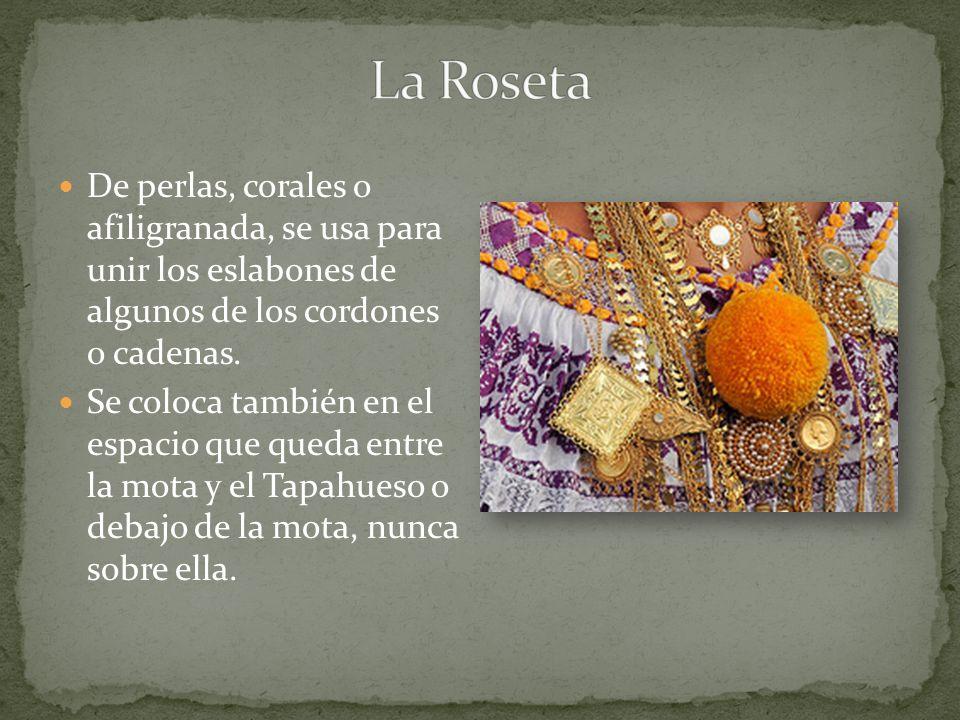 La Roseta De perlas, corales o afiligranada, se usa para unir los eslabones de algunos de los cordones o cadenas.