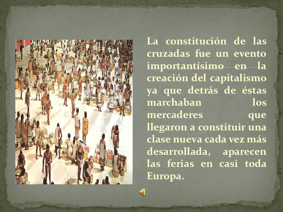 La constitución de las cruzadas fue un evento importantísimo en la creación del capitalismo ya que detrás de éstas marchaban los mercaderes que llegaron a constituir una clase nueva cada vez más desarrollada, aparecen las ferias en casi toda Europa.
