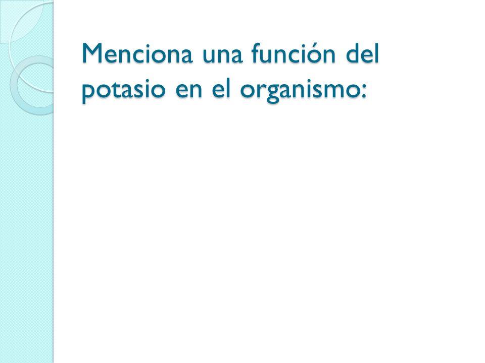 Menciona una función del potasio en el organismo: