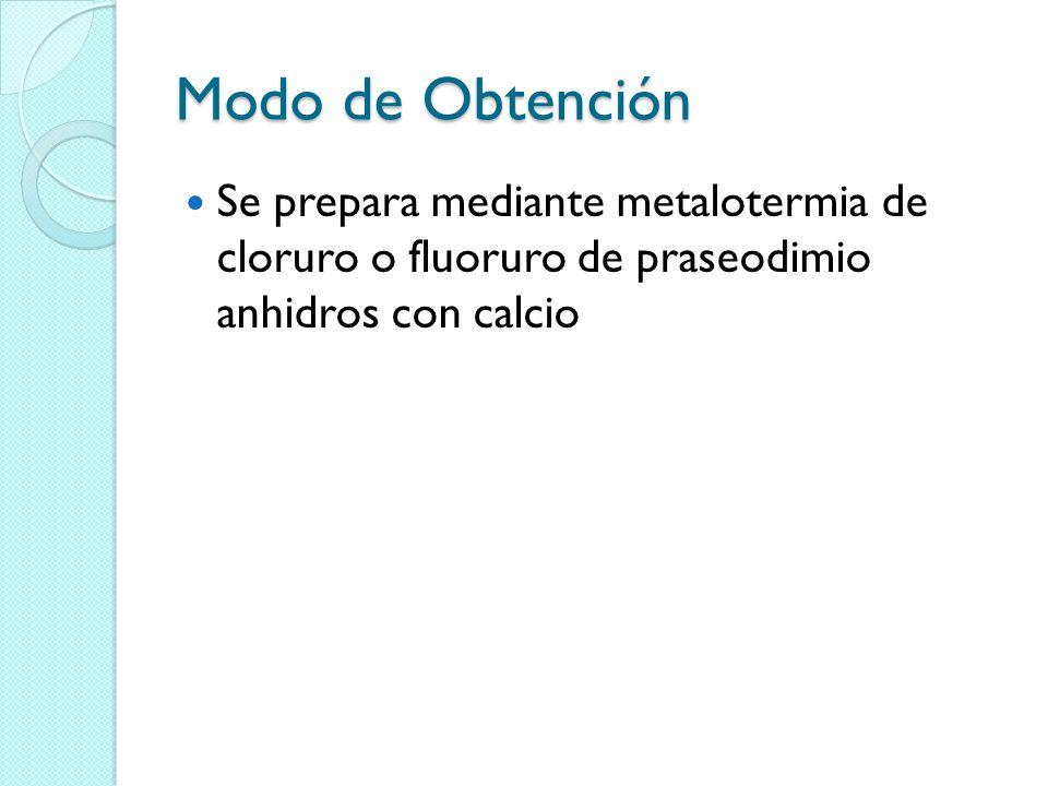 Modo de Obtención Se prepara mediante metalotermia de cloruro o fluoruro de praseodimio anhidros con calcio.