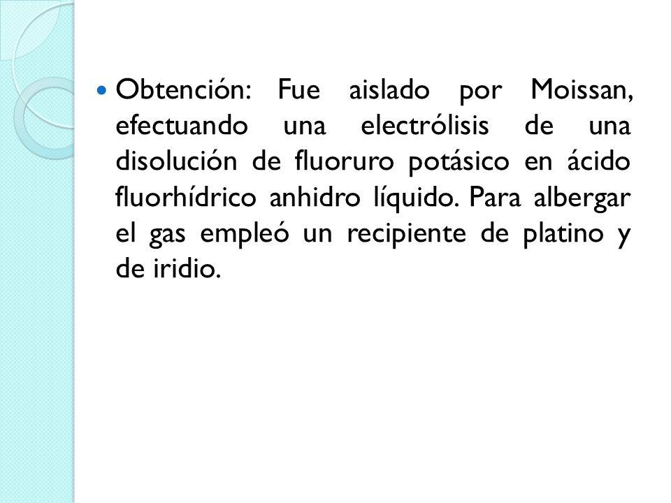 Obtención: Fue aislado por Moissan, efectuando una electrólisis de una disolución de fluoruro potásico en ácido fluorhídrico anhidro líquido.