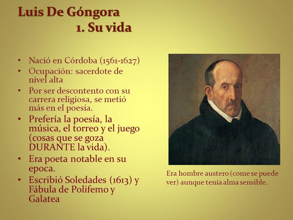 Luis De Góngora 1. Su vida Nació en Córdoba (1561-1627) Ocupación: sacerdote de nivel alta.