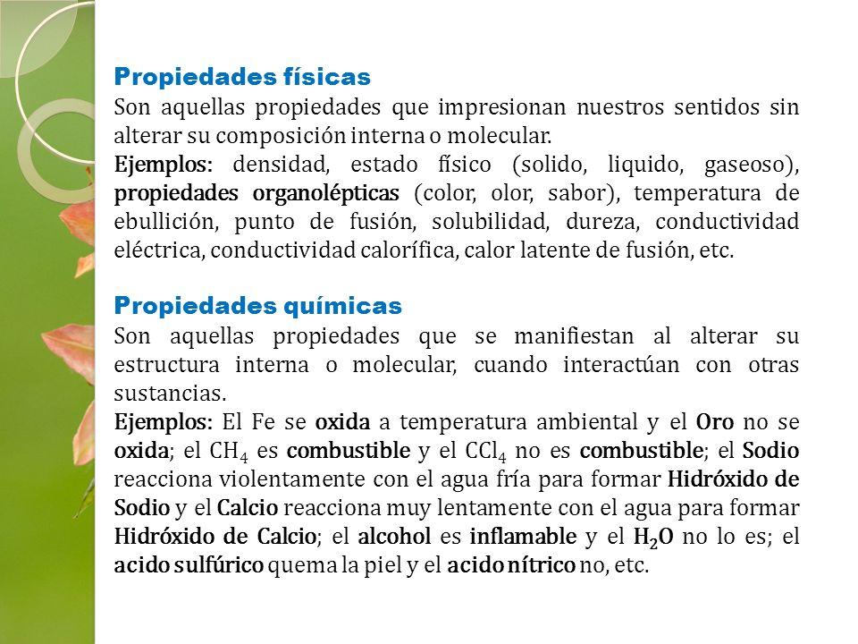 Propiedades físicas Son aquellas propiedades que impresionan nuestros sentidos sin alterar su composición interna o molecular.