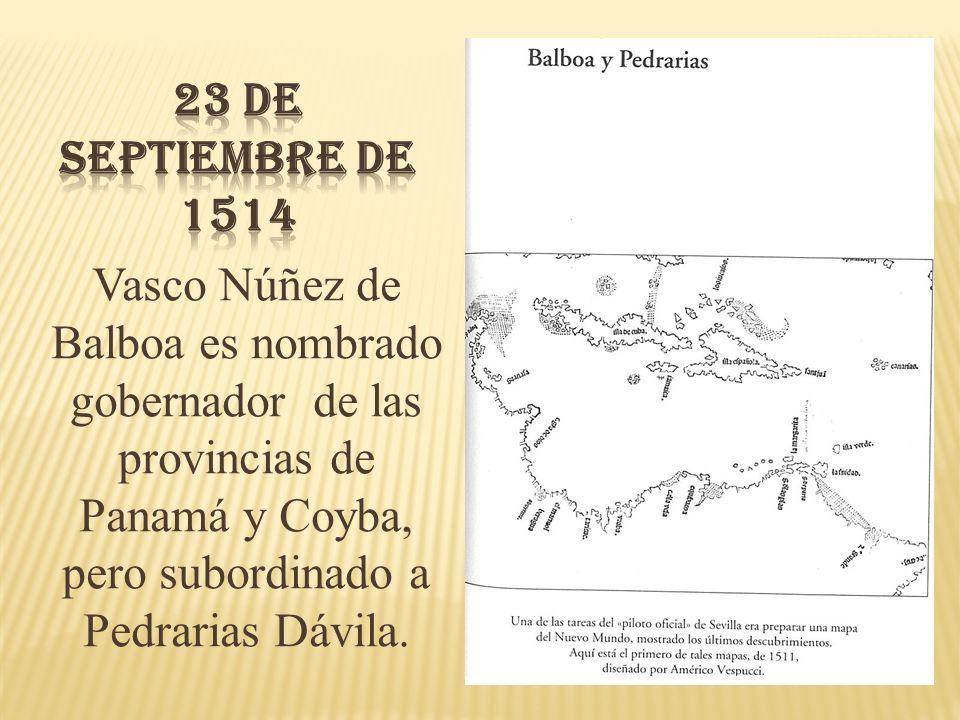 23 de Septiembre de 1514 Vasco Núñez de Balboa es nombrado gobernador de las provincias de Panamá y Coyba, pero subordinado a Pedrarias Dávila.
