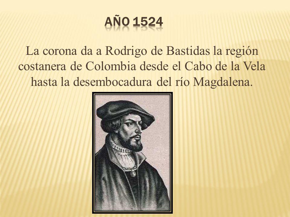 Año 1524 La corona da a Rodrigo de Bastidas la región costanera de Colombia desde el Cabo de la Vela hasta la desembocadura del río Magdalena.