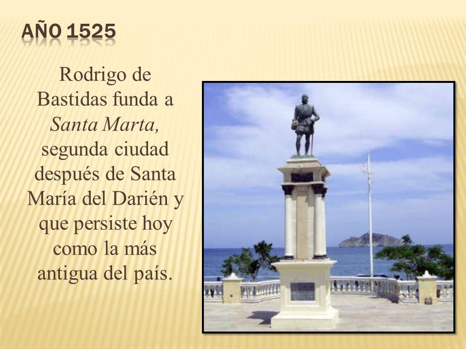 Año 1525 Rodrigo de Bastidas funda a Santa Marta, segunda ciudad después de Santa María del Darién y que persiste hoy como la más antigua del país.