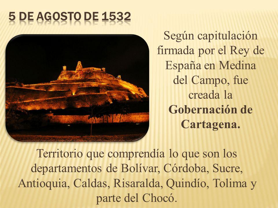 5 de agosto de 1532 Según capitulación firmada por el Rey de España en Medina del Campo, fue creada la Gobernación de Cartagena.