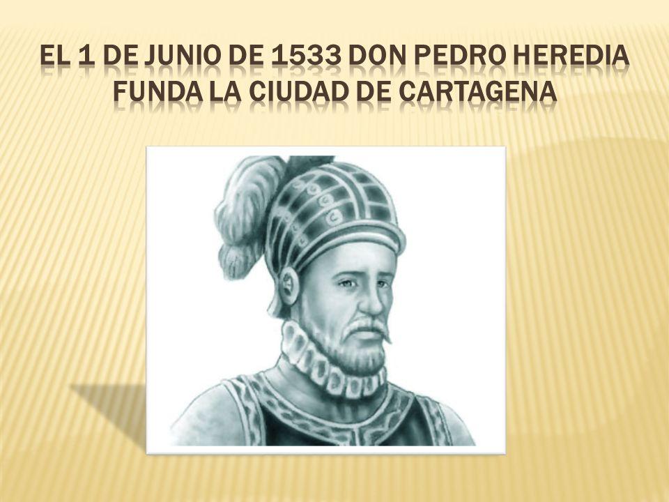 El 1 de junio de 1533 don pedro Heredia funda la ciudad de Cartagena