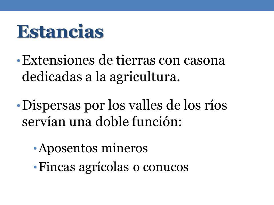 Estancias Extensiones de tierras con casona dedicadas a la agricultura. Dispersas por los valles de los ríos servían una doble función: