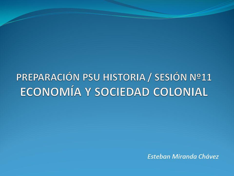 PREPARACIÓN PSU HISTORIA / SESIÓN Nº11 ECONOMÍA Y SOCIEDAD COLONIAL
