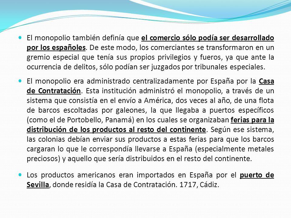 El monopolio también definía que el comercio sólo podía ser desarrollado por los españoles. De este modo, los comerciantes se transformaron en un gremio especial que tenía sus propios privilegios y fueros, ya que ante la ocurrencia de delitos, sólo podían ser juzgados por tribunales especiales.