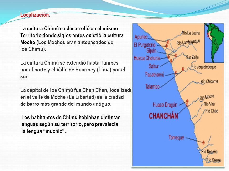 Localización: La cultura Chimú se desarrolló en el mismo. Territorio donde siglos antes existió la cultura.