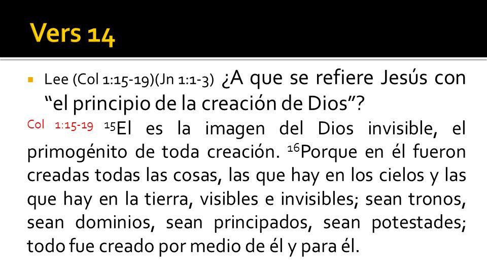 Vers 14 Lee (Col 1:15-19)(Jn 1:1-3) ¿A que se refiere Jesús con el principio de la creación de Dios