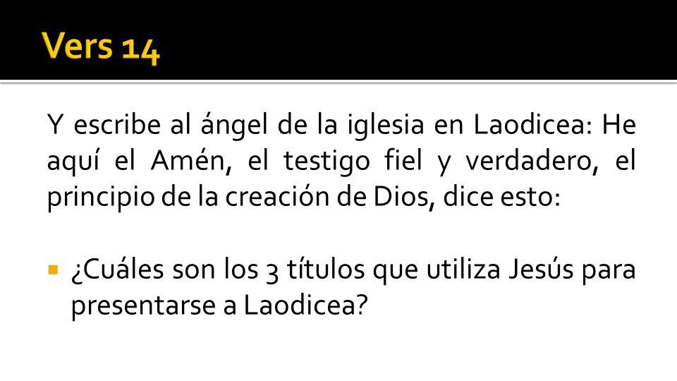 Vers 14 Y escribe al ángel de la iglesia en Laodicea: He aquí el Amén, el testigo fiel y verdadero, el principio de la creación de Dios, dice esto:
