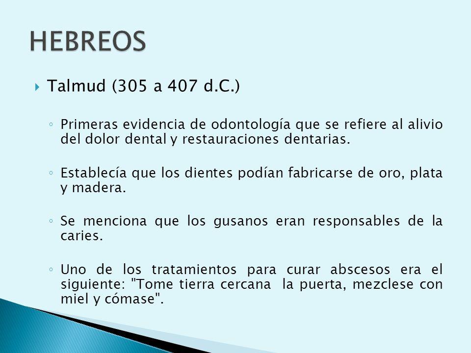 HEBREOS Talmud (305 a 407 d.C.) Primeras evidencia de odontología que se refiere al alivio del dolor dental y restauraciones dentarias.