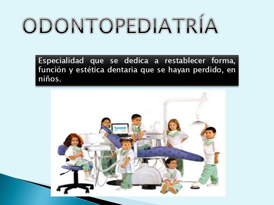 ODONTOPEDIATRÍA Especialidad que se dedica a restablecer forma, función y estética dentaria que se hayan perdido, en niños.