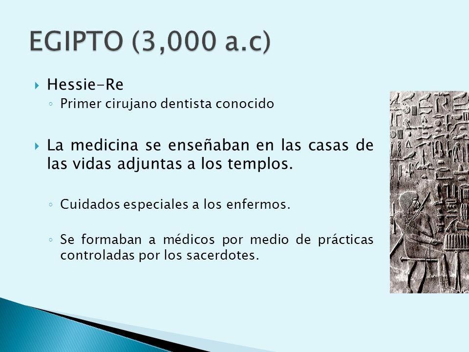 EGIPTO (3,000 a.c) Hessie-Re. Primer cirujano dentista conocido. La medicina se enseñaban en las casas de las vidas adjuntas a los templos.