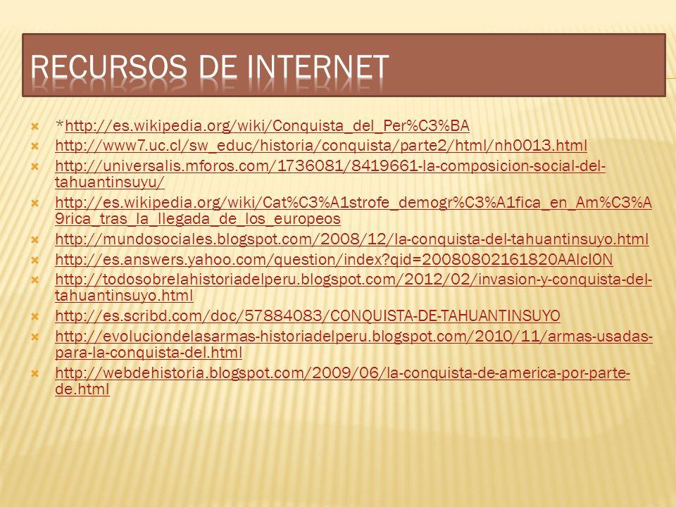 RECURSOS DE INTERNET *http://es.wikipedia.org/wiki/Conquista_del_Per%C3%BA. http://www7.uc.cl/sw_educ/historia/conquista/parte2/html/nh0013.html.