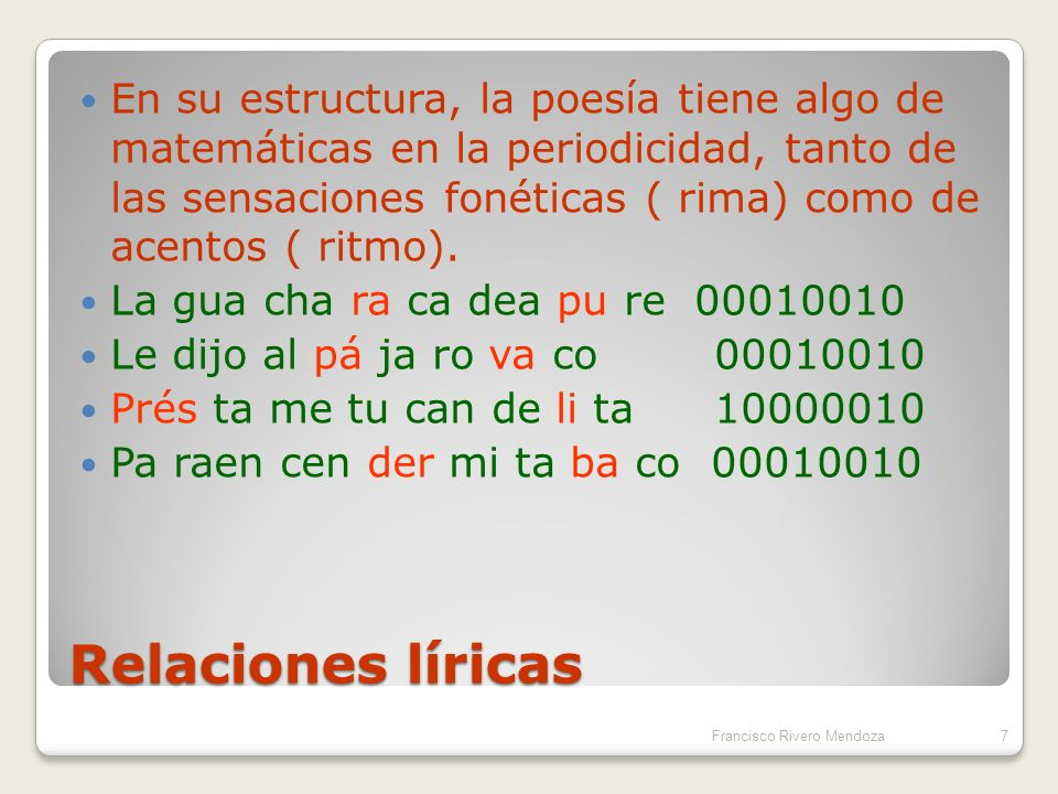 En su estructura, la poesía tiene algo de matemáticas en la periodicidad, tanto de las sensaciones fonéticas ( rima) como de acentos ( ritmo).