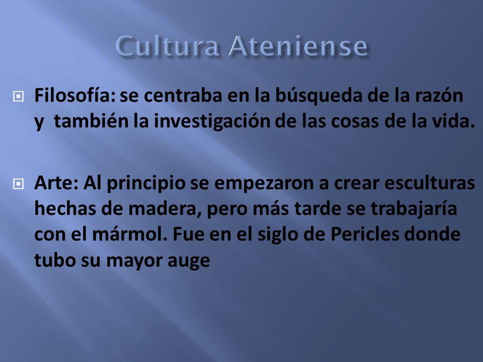 Cultura Ateniense Filosofía: se centraba en la búsqueda de la razón y también la investigación de las cosas de la vida.