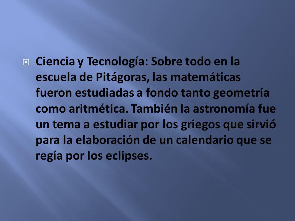 Ciencia y Tecnología: Sobre todo en la escuela de Pitágoras, las matemáticas fueron estudiadas a fondo tanto geometría como aritmética.