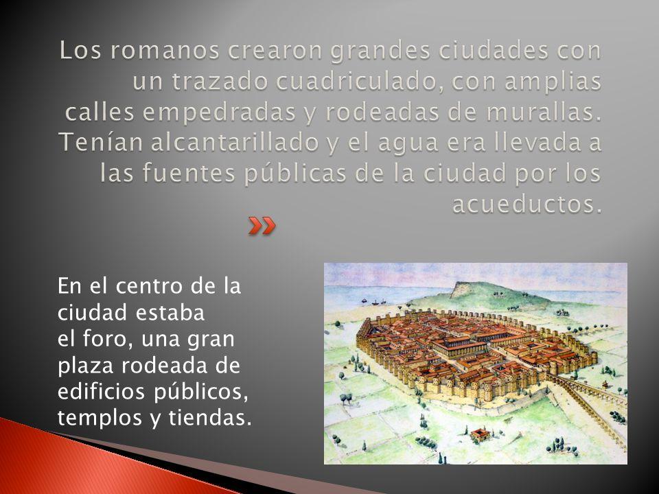 Los romanos crearon grandes ciudades con un trazado cuadriculado, con amplias calles empedradas y rodeadas de murallas. Tenían alcantarillado y el agua era llevada a las fuentes públicas de la ciudad por los acueductos.
