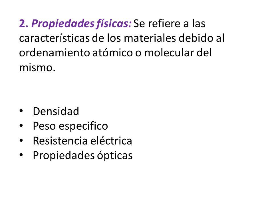 2. Propiedades físicas: Se refiere a las características de los materiales debido al ordenamiento atómico o molecular del mismo.