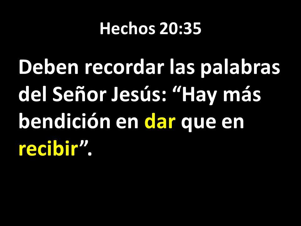 Hechos 20:35 Deben recordar las palabras del Señor Jesús: Hay más bendición en dar que en recibir .