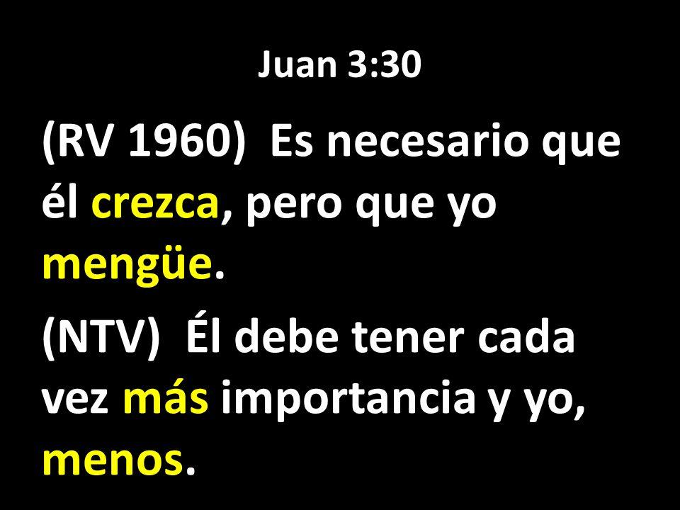 Juan 3:30 (RV 1960) Es necesario que él crezca, pero que yo mengüe.