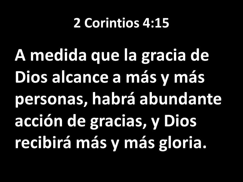 2 Corintios 4:15 A medida que la gracia de Dios alcance a más y más personas, habrá abundante acción de gracias, y Dios recibirá más y más gloria.