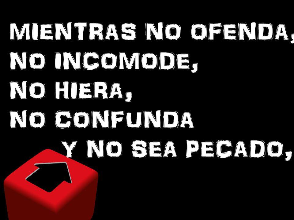 MIENTRAS NO OFENDA, NO INCOMODE, NO HIERA, NO CONFUNDA Y NO SEA PECADO,