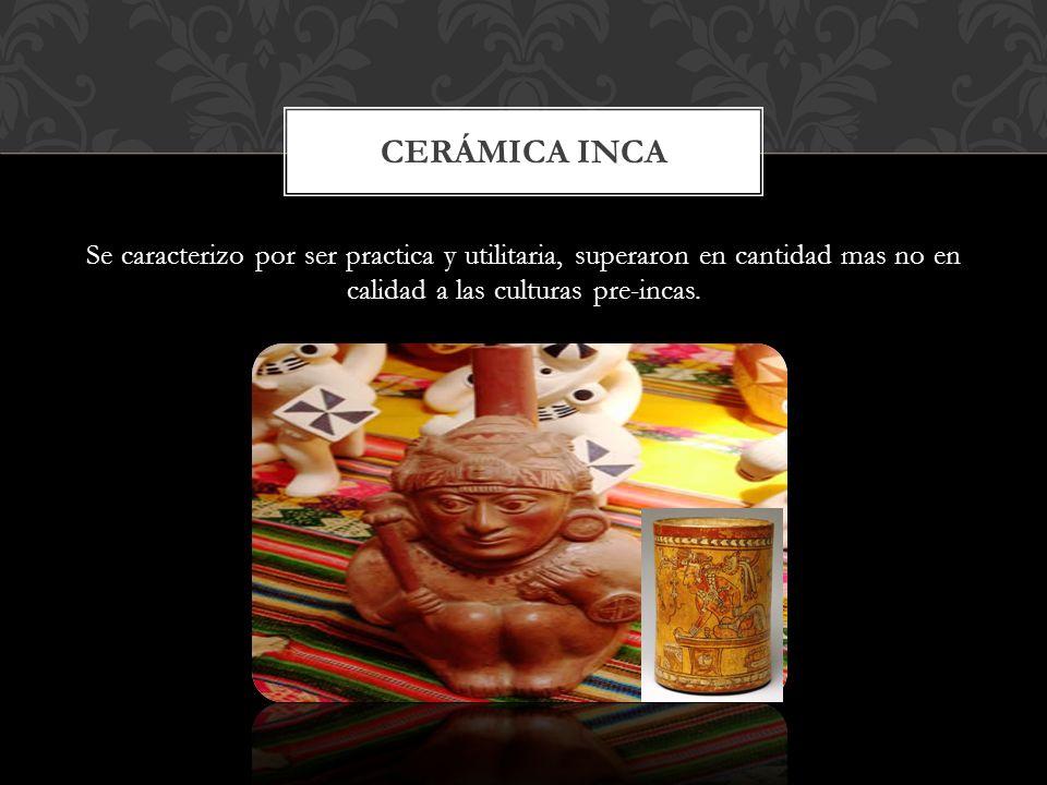 Cerámica inca Se caracterizo por ser practica y utilitaria, superaron en cantidad mas no en calidad a las culturas pre-incas.