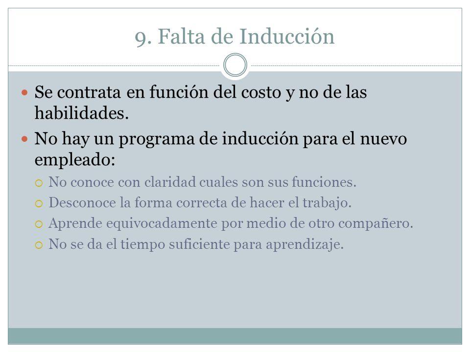 9. Falta de Inducción Se contrata en función del costo y no de las habilidades. No hay un programa de inducción para el nuevo empleado: