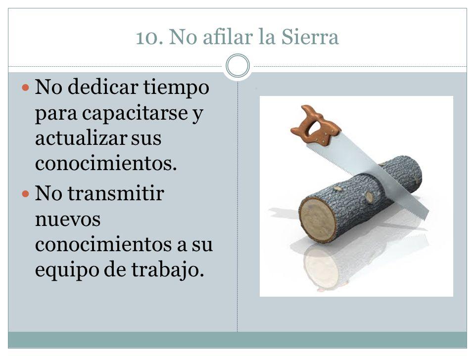 10. No afilar la Sierra No dedicar tiempo para capacitarse y actualizar sus conocimientos.