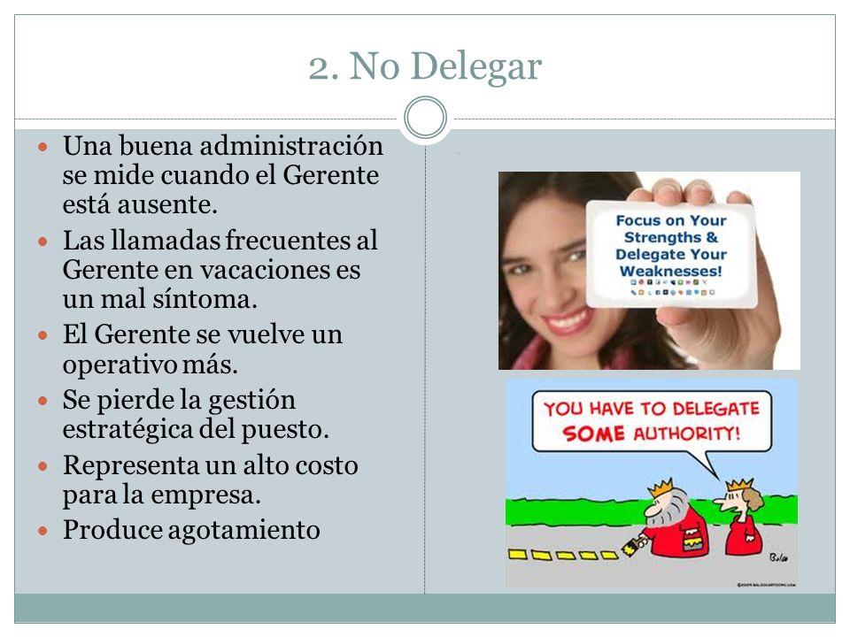 2. No Delegar Una buena administración se mide cuando el Gerente está ausente. Las llamadas frecuentes al Gerente en vacaciones es un mal síntoma.
