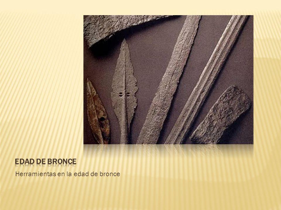 EDAD DE BRONCE Herramientas en la edad de bronce