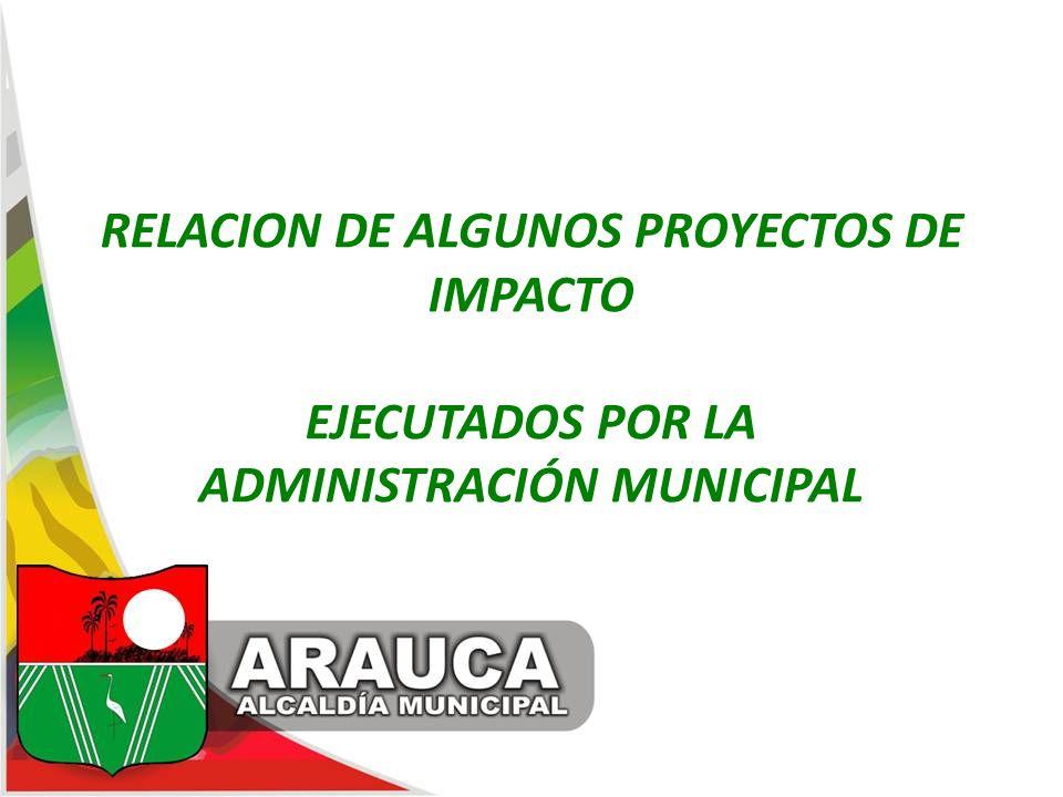 RELACION DE ALGUNOS PROYECTOS DE IMPACTO EJECUTADOS POR LA ADMINISTRACIÓN MUNICIPAL