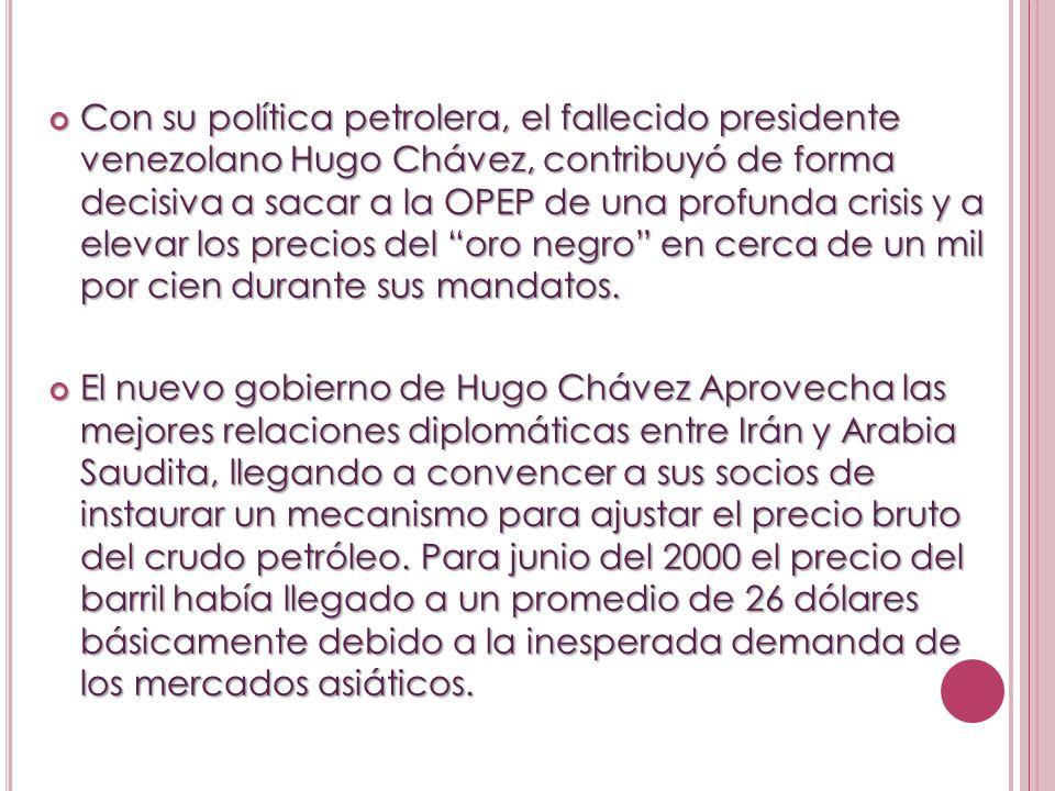 Con su política petrolera, el fallecido presidente venezolano Hugo Chávez, contribuyó de forma decisiva a sacar a la OPEP de una profunda crisis y a elevar los precios del oro negro en cerca de un mil por cien durante sus mandatos.