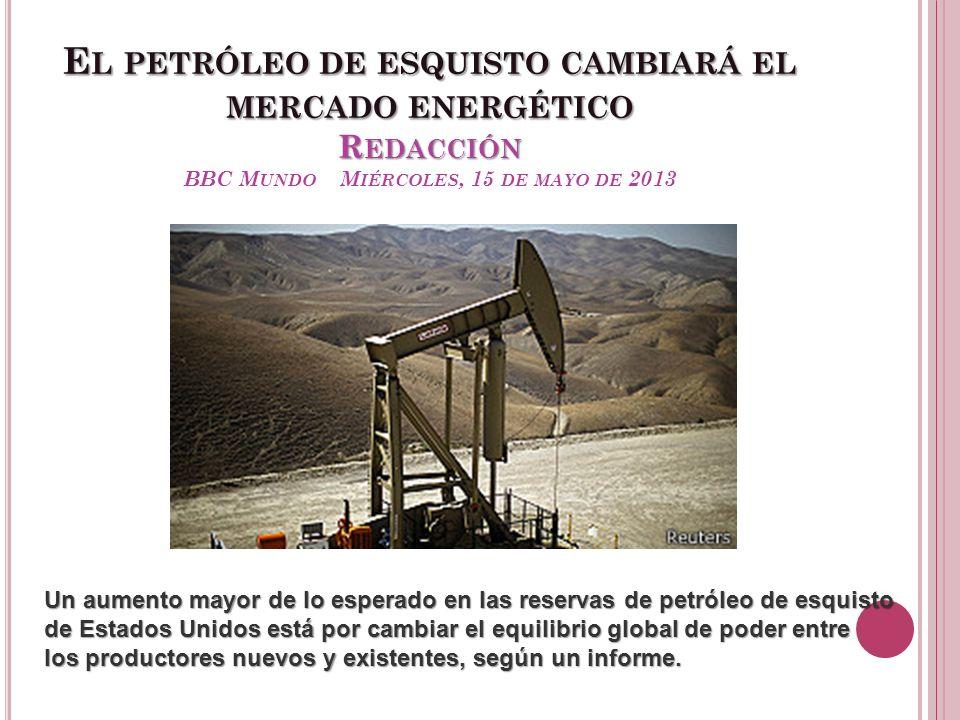 El petróleo de esquisto cambiará el mercado energético Redacción BBC Mundo Miércoles, 15 de mayo de 2013