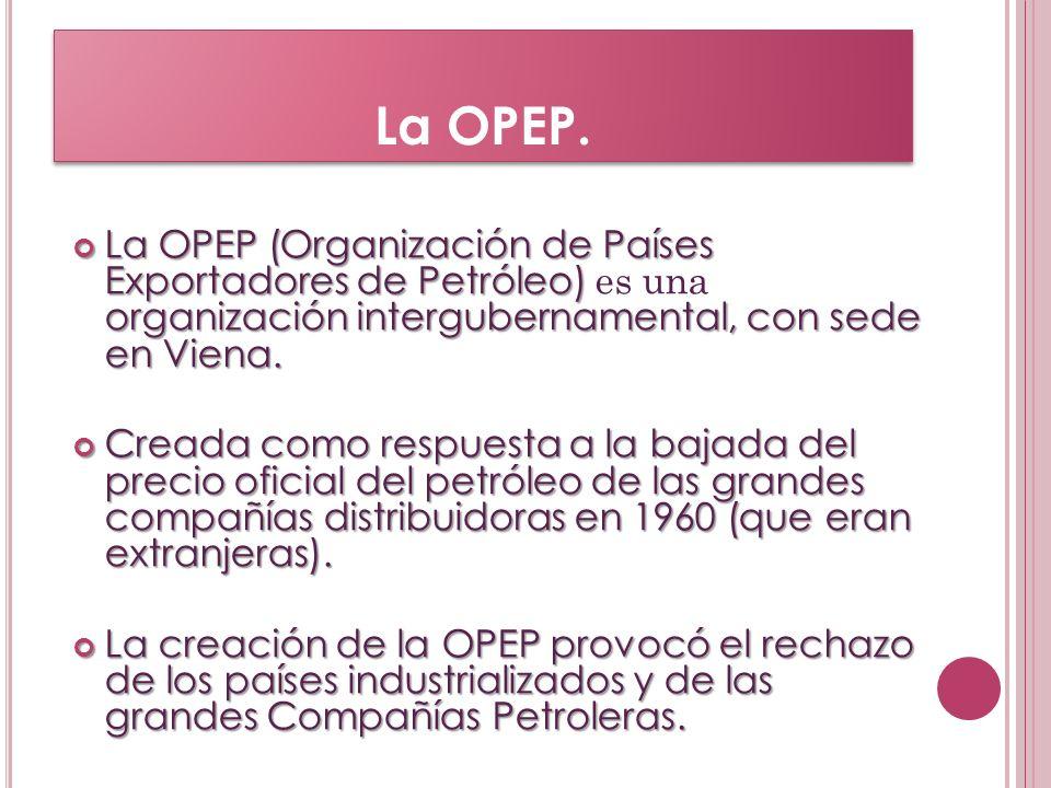 La OPEP. La OPEP (Organización de Países Exportadores de Petróleo) es una organización intergubernamental, con sede en Viena.