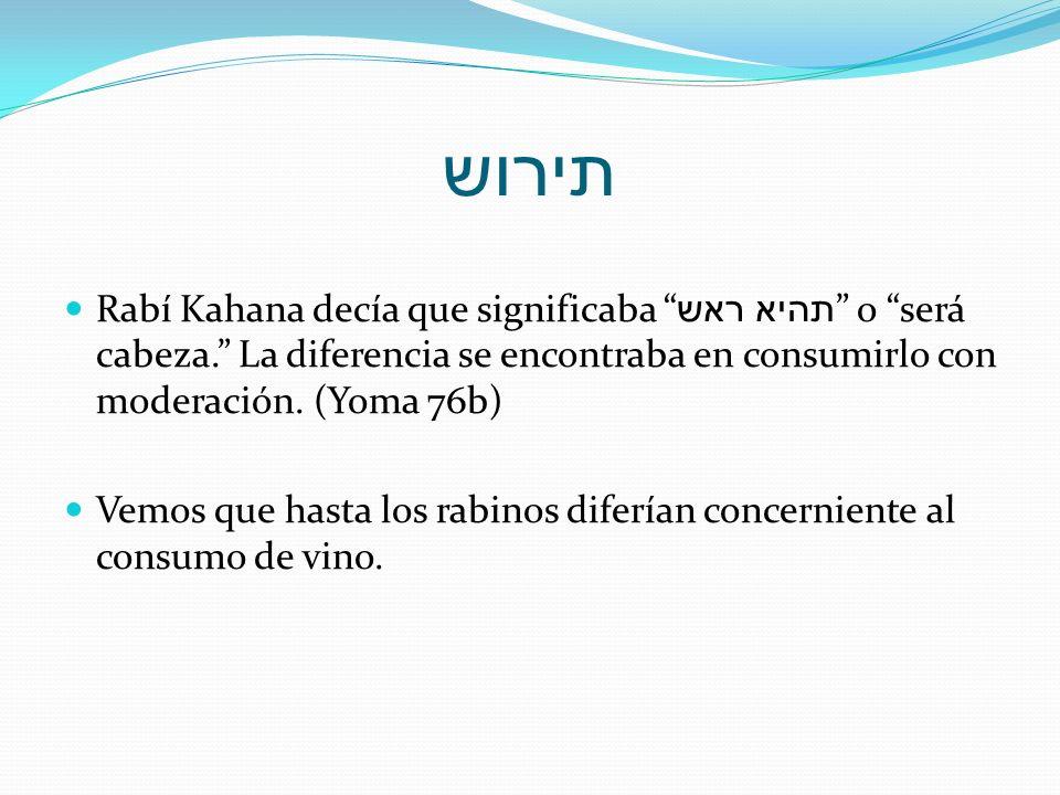 תירוש Rabí Kahana decía que significaba תהיא ראש o será cabeza. La diferencia se encontraba en consumirlo con moderación. (Yoma 76b)