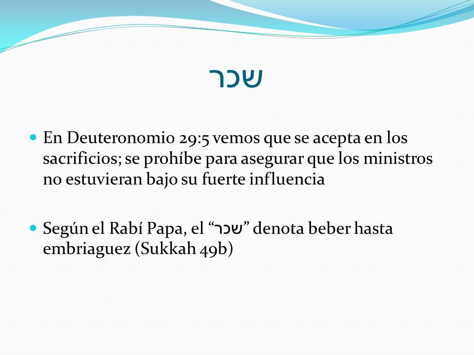 שכר En Deuteronomio 29:5 vemos que se acepta en los sacrificios; se prohíbe para asegurar que los ministros no estuvieran bajo su fuerte influencia.