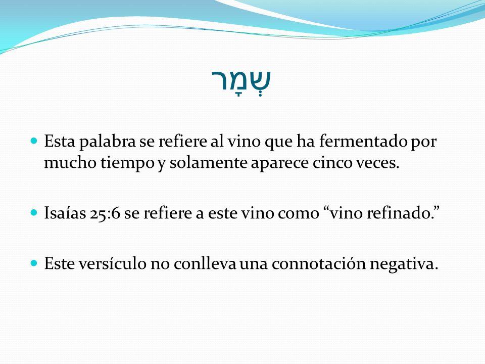 שְמָר Esta palabra se refiere al vino que ha fermentado por mucho tiempo y solamente aparece cinco veces.