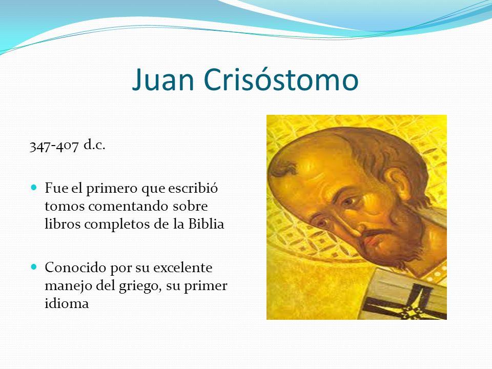 Juan Crisóstomo 347-407 d.c. Fue el primero que escribió tomos comentando sobre libros completos de la Biblia.